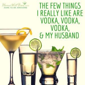 The few things I really like are vodka, vodka, vodka, and my husband.
