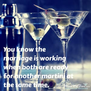 You know the marriage is working when both are ready for another martini at the same time.